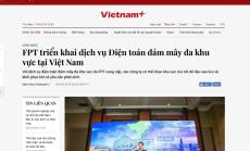 VIETNAM PLUS: FPT triển khai dịch vụ Điện toán đám mây đa khu vực tại Việt Nam