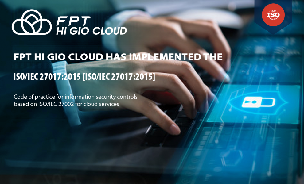 FPT HI GIO CLOUD has implemented the ISO/IEC 27017:2015 code of practice for information security controls.